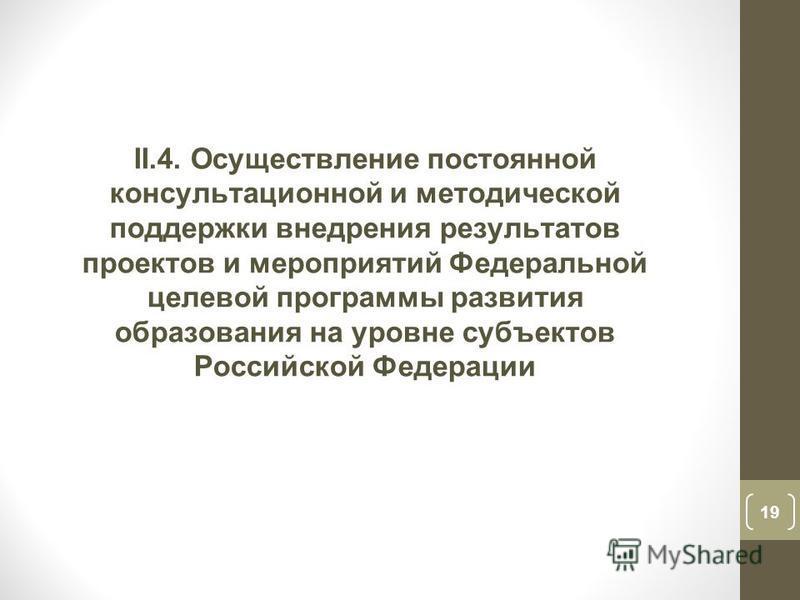 19 II.4. Осуществление постоянной консультационной и методической поддержки внедрения результатов проектов и мероприятий Федеральной целевой программы развития образования на уровне субъектов Российской Федерации