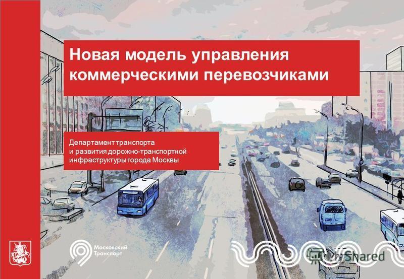 Новая модель управления коммерческими перевозчиками Департамент транспорта и развития дорожно-транспортной инфраструктуры города Москвы