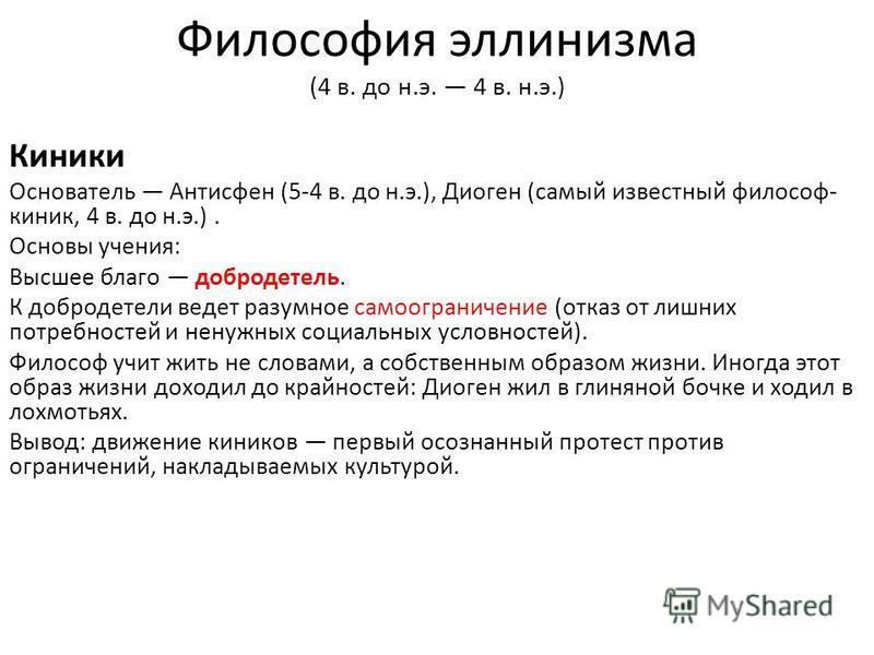Философия эллинизма (4 в. до н.э. 4 в. н.э.) Киники Основатель Антисфен (5-4 в. до н.э.), Диоген (самый известный философ- киник, 4 в. до н.э.). Основы учения: Высшее благо добродетель. К добродетели ведет разумное самоограничение (отказ от лишних по
