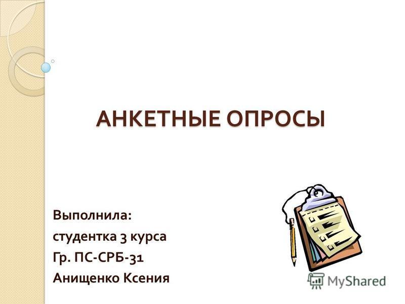АНКЕТНЫЕ ОПРОСЫ Выполнила : студентка 3 курса Гр. ПС - СРБ -31 Анищенко Ксения