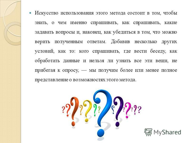 Искусство использования этого метода состоит в том, чтобы знать, о чем именно спрашивать, как спрашивать, какие задавать вопросы и, наконец, как убедиться в том, что можно верить полученным ответам. Добавив несколько других условий, как то: кого спра