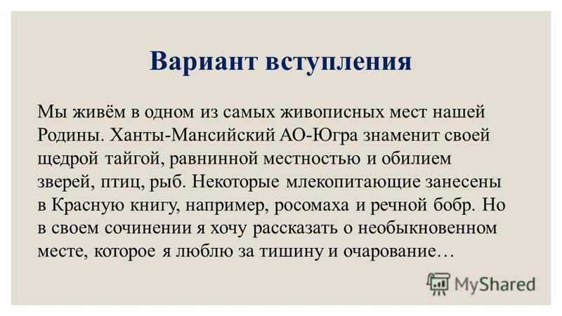 Вариант вступления Мы живём в одном из самых живописных мест нашей Родины. Ханты-Мансийский АО-Югра знаменит своей щедрой тайгой, равнинной местностью и обилием зверей, птиц, рыб. Некоторые млекопитающие занесены в Красную книгу, например, росомаха и