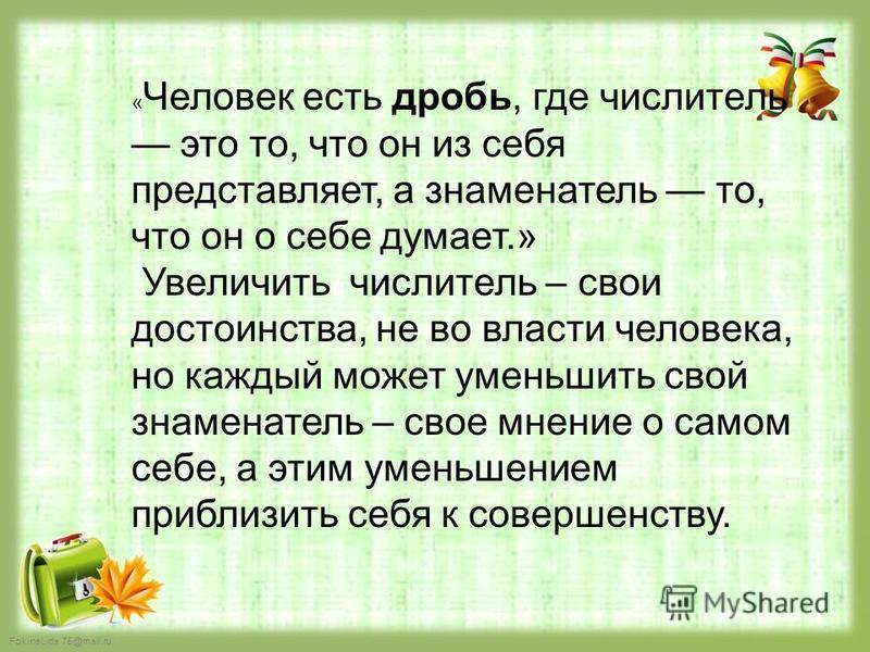 FokinaLida.75@mail.ru « Человек есть дробь, где числитель это то, что он из себя представляет, а знаменатель то, что он о себе думает.» Увеличить числитель – свои достоинства, не во власти человека, но каждый может уменьшить свой знаменатель – свое м