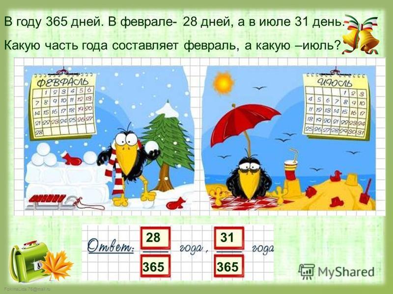 FokinaLida.75@mail.ru 28 365 В году 365 дней. В феврале- 28 дней, а в июле 31 день. Какую часть года составляет февраль, а какую –июль? 31 365