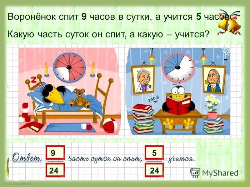 FokinaLida.75@mail.ru 9 24 5 Воронёнок спит 9 часов в сутки, а учится 5 часов. Какую часть суток он спит, а какую – учится?
