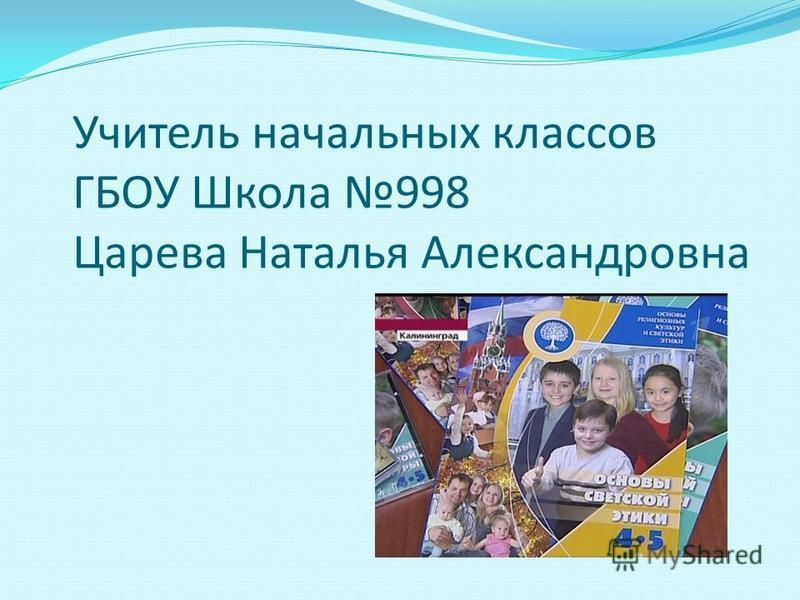 Учитель начальных классов ГБОУ Школа 998 Царева Наталья Александровна