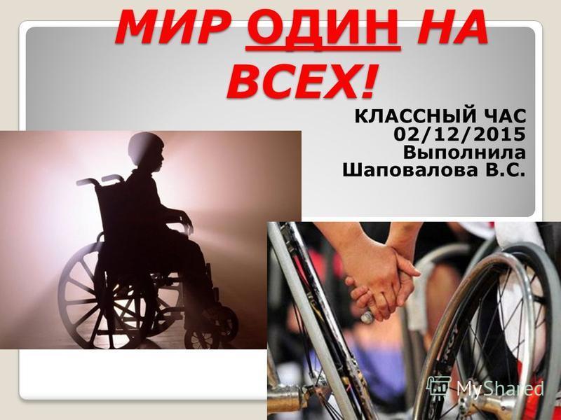 МИР ОДИН НА ВСЕХ! КЛАССНЫЙ ЧАС 02/12/2015 Выполнила Шаповалова В.С.