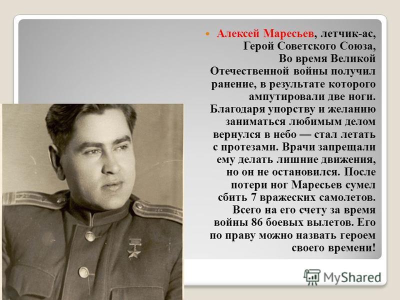 Алексей Маресьев, летчик-ас, Герой Советского Союза, Во время Великой Отечественной войны получил ранение, в результате которого ампутировали две ноги. Благодаря упорству и желанию заниматься любимым делом вернулся в небо стал летать с протезами. Вра