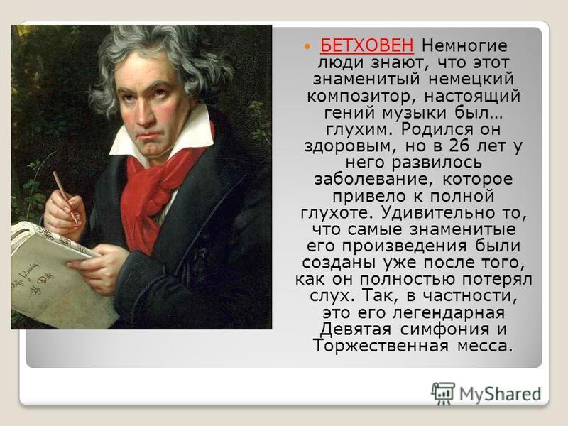 БЕТХОВЕН Немногие люди знают, что этот знаменитый немецкий композитор, настоящий гений музыки был… глухим. Родился он здоровым, но в 26 лет у него развилось заболевание, которое привело к полной глухоте. Удивительно то, что самые знаменитые его произ
