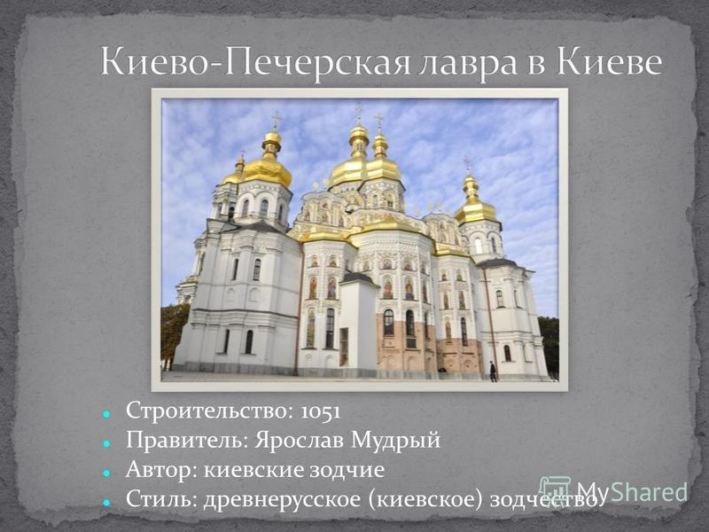 Строительство: 1051 Правитель: Ярослав Мудрый Автор: киевские зодчие Стиль: древнерусское (киевское) зодчество