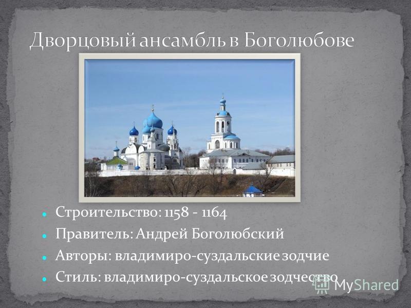 Строительство: 1158 - 1164 Правитель: Андрей Боголюбский Авторы: владимиро-суздальские зодчие Стиль: владимиро-суздальское зодчество