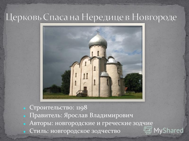Строительство: 1198 Правитель: Ярослав Владимирович Авторы: новгородские и греческие зодчие Стиль: новгородское зодчество