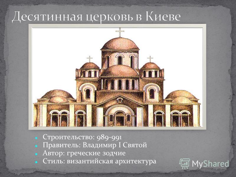 Строительство: 989-991 Правитель: Владимир I Святой Автор: греческие зодчие Стиль: византийская архитектура