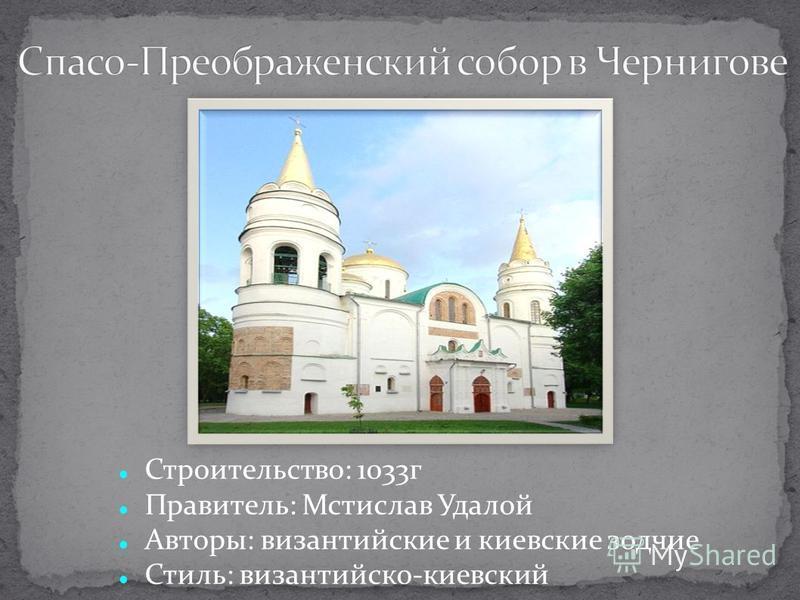 Строительство: 1033 г Правитель: Мстислав Удалой Авторы: византийские и киевские зодчие Стиль: византийско-киевский