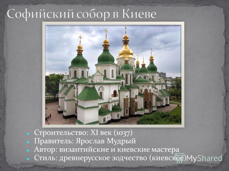Строительство: XI век (1037) Правитель: Ярослав Мудрый Автор: византийские и киевские мастера Стиль: древнерусское зодчество (киевское)