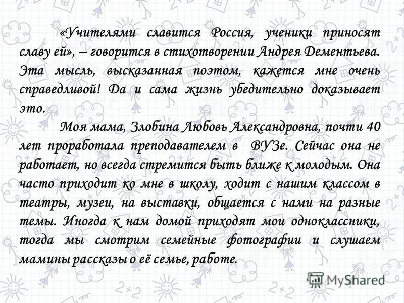 «Учителями славится Россия, ученики приносят славу ей», – говорится в стихотворении Андрея Дементьева. Эта мысль, высказанная поэтом, кажется мне очень справедливой! Да и сама жизнь убедительно доказывает это. Моя мама, Злобина Любовь Александровна,