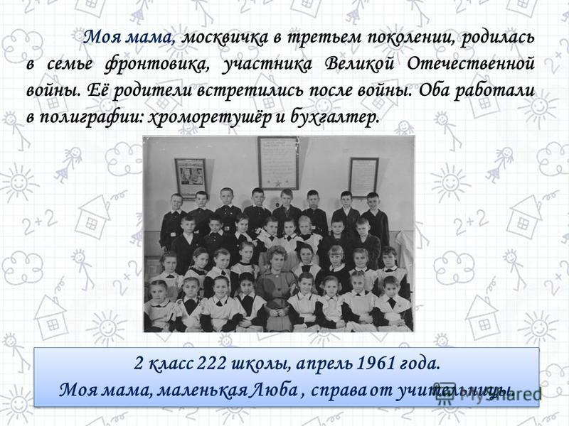 Моя мама, москвичка в третьем поколении, родилась в семье фронтовика, участника Великой Отечественной войны. Её родители встретились после войны. Оба работали в полиграфии: хроморетушёр и бухгалтер. 2 класс 222 школы, апрель 1961 года. Моя мама, мале