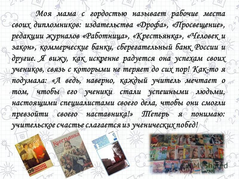 Моя мама с гордостью называет рабочие места своих дипломников: издательства «Дрофа», «Просвещение», редакции журналов «Работница», «Крестьянка», «Человек и закон», коммерческие банки, сберегательный банк России и другие. Я вижу, как искренне радуется