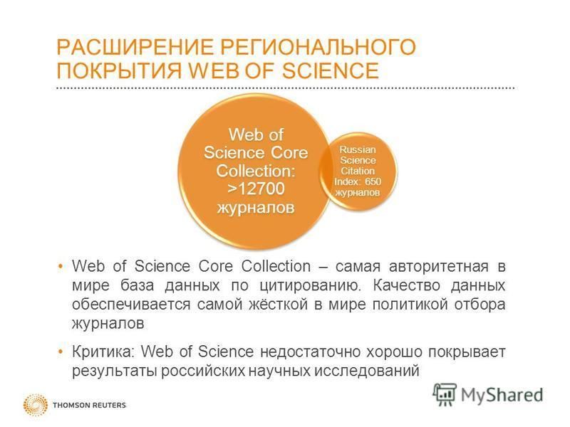 РАСШИРЕНИЕ РЕГИОНАЛЬНОГО ПОКРЫТИЯ WEB OF SCIENCE Web of Science Core Collection – самая авторитетная в мире база данных по цитированию. Качество данных обеспечивается самой жёсткой в мире политикой отбора журналов Критика: Web of Science недостаточно
