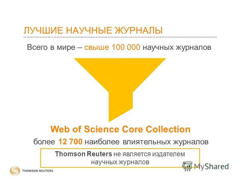 ЛУЧШИЕ НАУЧНЫЕ ЖУРНАЛЫ Всего в мире – свыше 100 000 научных журналов Web of Science Core Collection более 12 700 наиболее влиятельных журналов Thomson Reuters не является издателем научных журналов