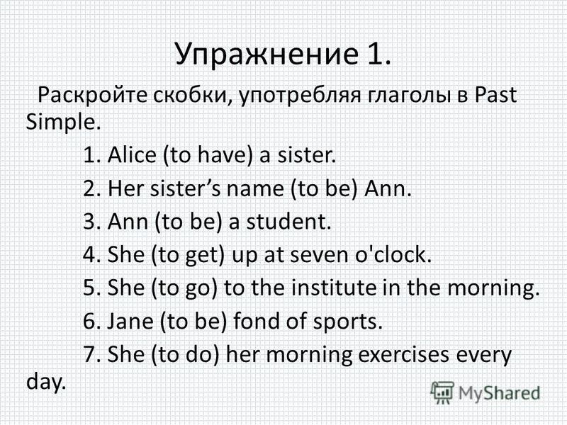 Упражнение 1. Раскройте скобки, употребляя глаголы в Past Simple. 1. Alice (to have) a sister. 2. Her sisters name (to be) Ann. 3. Ann (to be) a student. 4. She (to get) up at seven o'clock. 5. She (to go) to the institute in the morning. 6. Jane (to