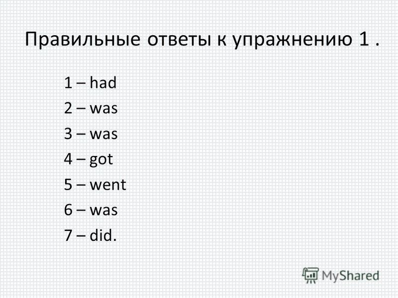 Правильные ответы к упражнению 1. 1 – had 2 – was 3 – was 4 – got 5 – went 6 – was 7 – did.