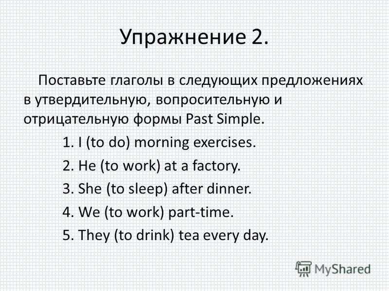 Упражнение 2. Поставьте глаголы в следующих предложениях в утвердительную, вопросительную и отрицательную формы Past Simple. 1. I (to do) morning exercises. 2. He (to work) at a factory. 3. She (to sleep) after dinner. 4. We (to work) part-time. 5. T