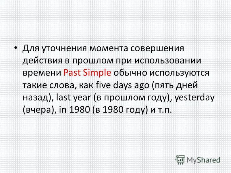 Для уточнения момента совершения действия в прошлом при использовании времени Past Simple обычно используются такие слова, как five days ago (пять дней назад), last year (в прошлом году), yesterday (вчера), in 1980 (в 1980 году) и т.п.