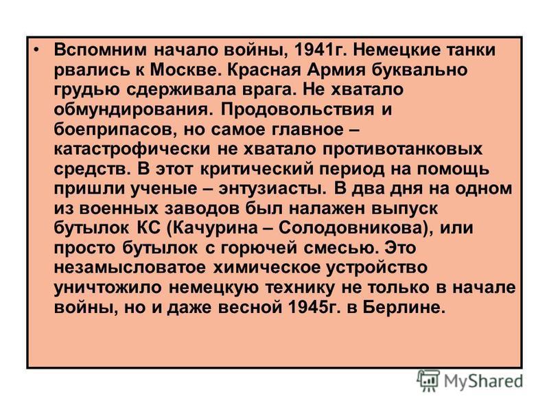 Вспомним начало войны, 1941 г. Немецкие танки рвались к Москве. Красная Армия буквально грудью сдерживала врага. Не хватало обмундирования. Продовольствия и боеприпасов, но самое главное – катастрофически не хватало противотанковых средств. В этот кр