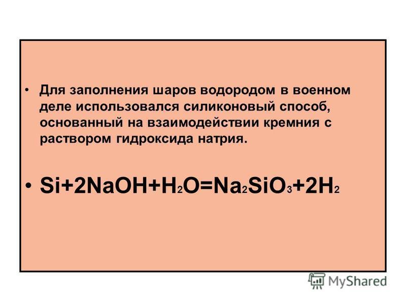 Для заполнения шаров водородом в военном деле использовался силиконовый способ, основанный на взаимодействии кремния с раствором гидроксида натрия. Si+2NaOH+H 2 O=Na 2 SiO 3 +2H 2