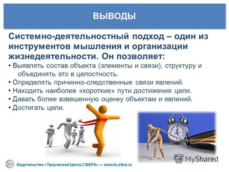 Издательство «Творческий Центр СФЕРА» www.tc-sfera.ru ВЫВОДЫ Системно-деятельностный подход – один из инструментов мышления и организации жизнедеятельности. Он позволяет: Выявлять состав объекта (элементы и связи), структуру и объединять это в целост