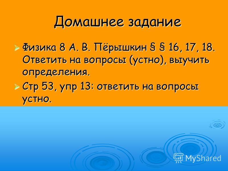 Домашнее задание Физика 8 А. В. Пёрышкин § § 16, 17, 18. Ответить на вопросы (устно), выучить определения. Физика 8 А. В. Пёрышкин § § 16, 17, 18. Ответить на вопросы (устно), выучить определения. Стр 53, упр 13: ответить на вопросы устно. Стр 53, уп