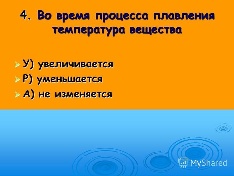 4. Во время процесса плавления температура вещества У) увеличивается У) увеличивается Р) уменьшается Р) уменьшается А) не изменяется А) не изменяется