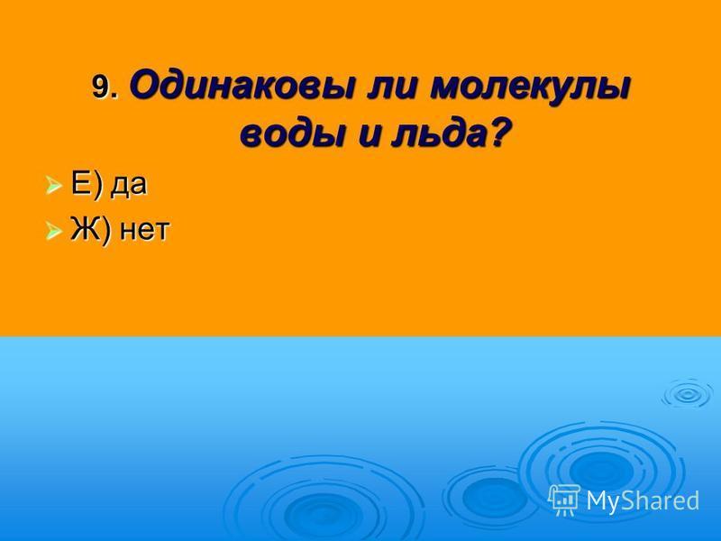 9. Одинаковы ли молекулы воды и льда? Е) да Е) да Ж) нет Ж) нет