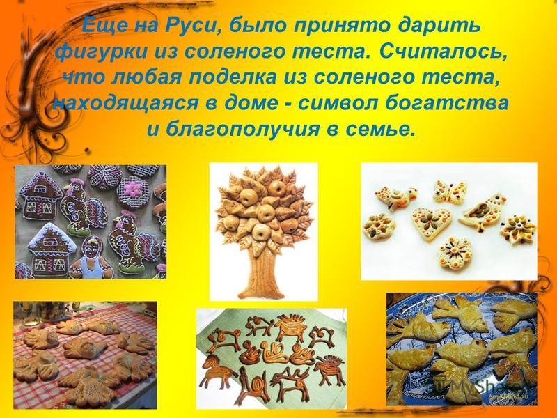 Еще на Руси, было принято дарить фигурки из соленого теста. Считалось, что любая поделка из соленого теста, находящаяся в доме - символ богатства и благополучия в семье.