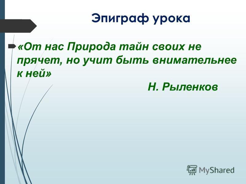 Эпиграф урока «От нас Природа тайн своих не прячет, но учит быть внимательнее к ней» Н. Рыленков