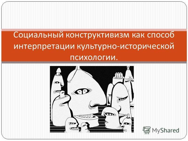 Социальный конструктивизм как способ интерпретации культурно - исторической психологии.