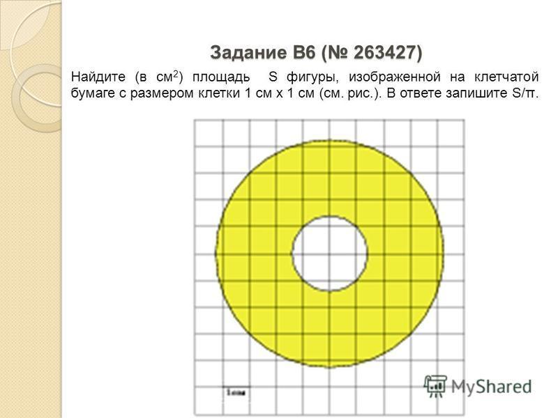 Задание B6 ( 263427) Найдите (в см 2 ) площадь S фигуры, изображенной на клетчатой бумаге с размером клетки 1 см х 1 см (см. рис.). В ответе запишите S/π.