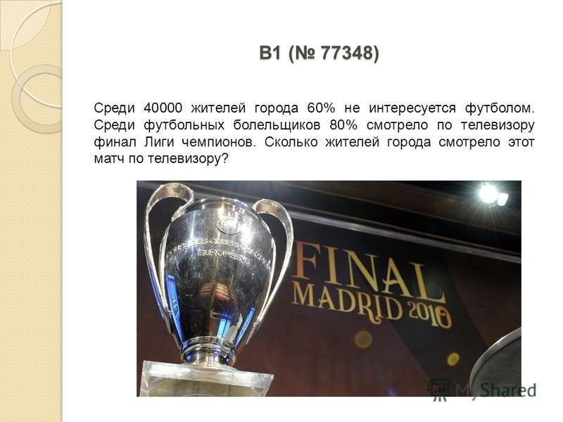 B1 ( 77348) Среди 40000 жителей города 60% не интересуется футболом. Среди футбольных болельщиков 80% смотрело по телевизору финал Лиги чемпионов. Сколько жителей города смотрело этот матч по телевизору?