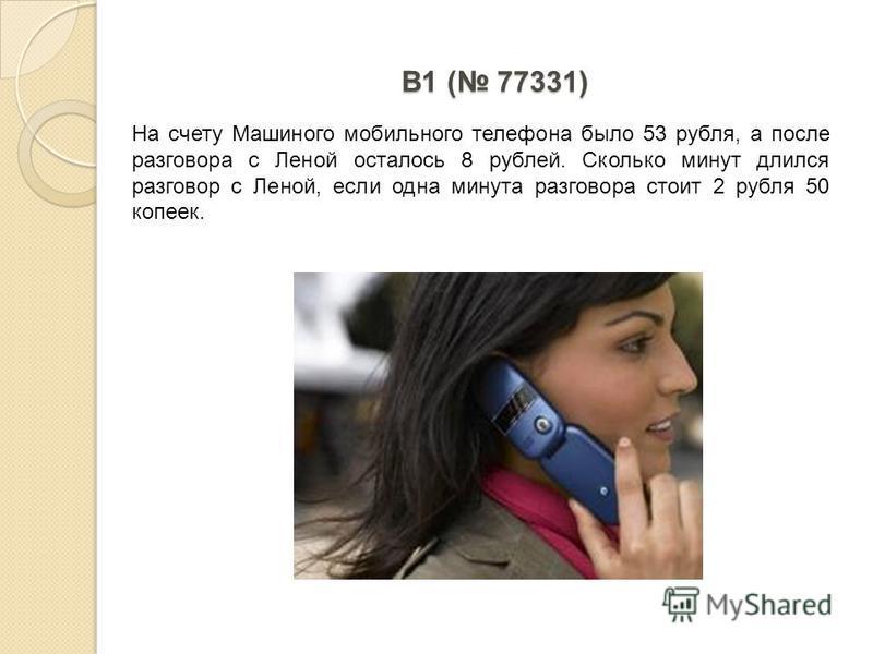B1 ( 77331) На счету Машиного мобильного телефона было 53 рубля, а после разговора с Леной осталось 8 рублей. Сколько минут длился разговор с Леной, если одна минута разговора стоит 2 рубля 50 копеек.