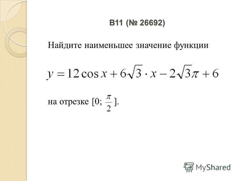 B11 ( 26692) Найдите наименьшее значение функции на отрезке [0; ].