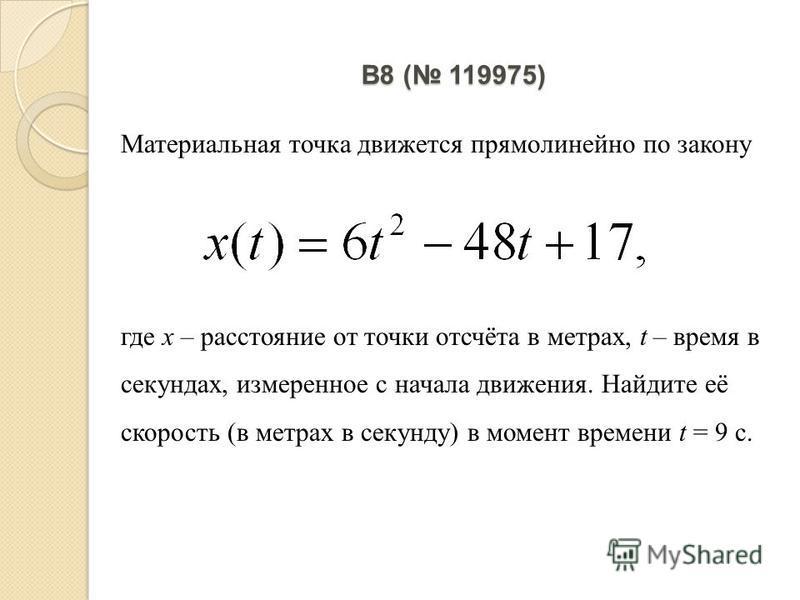 B8 ( 119975) Материальная точка движется прямолинейно по закону где х – расстояние от точки отсчёта в метрах, t – время в секундах, измеренное с начала движения. Найдите её скорость (в метрах в секунду) в момент времени t = 9 с.