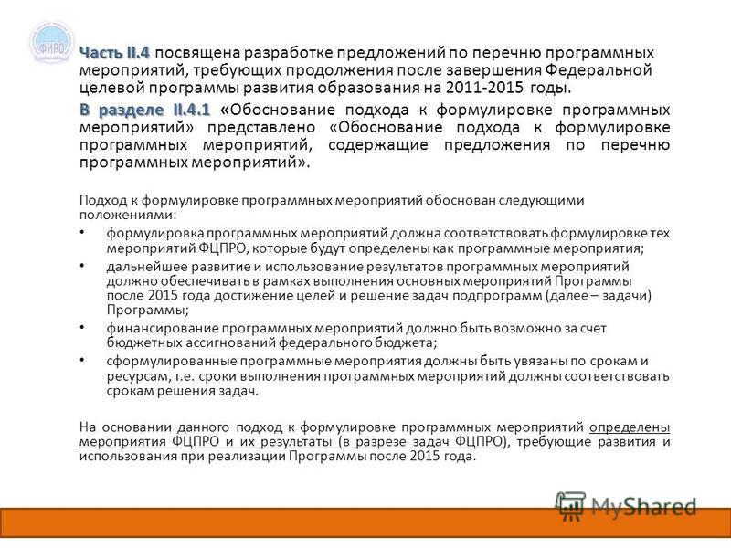 Часть II.4 Часть II.4 посвящена разработке предложений по перечню программных мероприятий, требующих продолжения после завершения Федеральной целевой программы развития образования на 2011-2015 годы. В разделе II.4.1 В разделе II.4.1 «Обоснование под