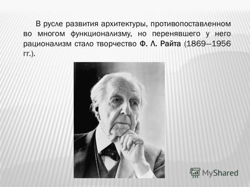 В русле развития архитектуры, противопоставленном во многом функционализму, но перенявшего у него рационализм стало творчество Ф. Л. Райта (18691956 гг.).