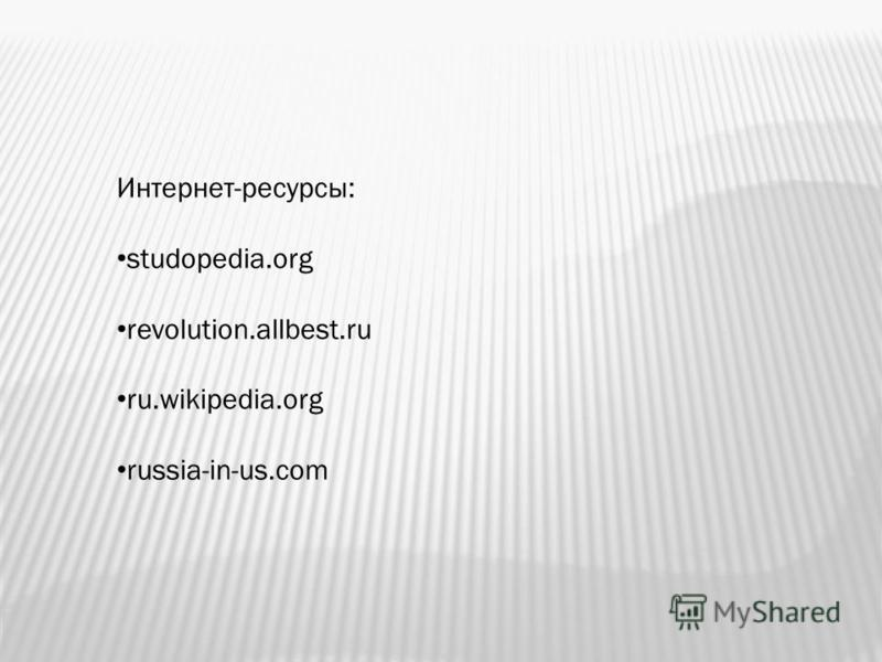 Интернет-ресурсы: studopedia.org revolution.allbest.ru ru.wikipedia.org russia-in-us.com