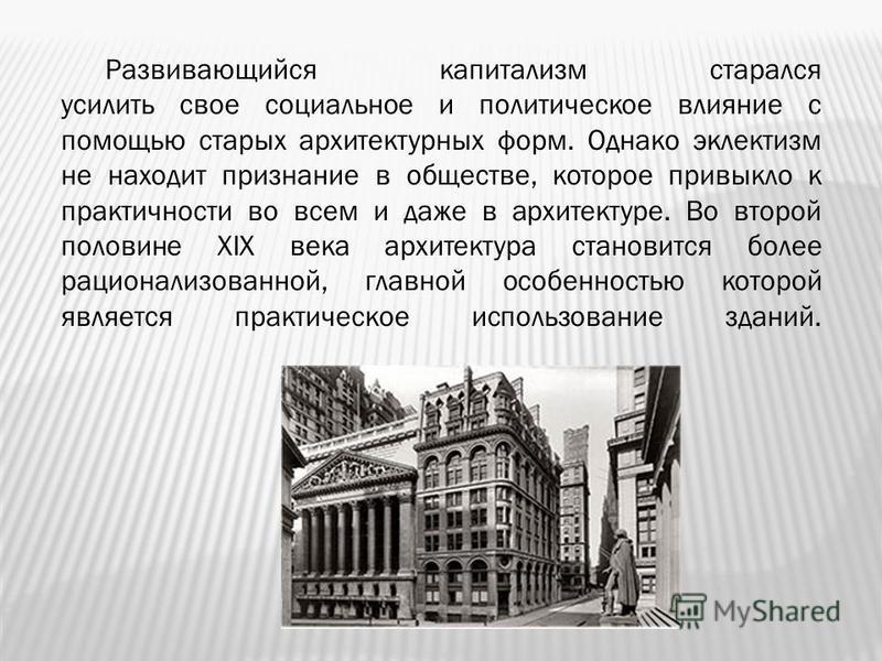 Развивающийся капитализм старался усилить свое социальное и политическое влияние с помощью старых архитектурных форм. Однако эклектизм не находит признание в обществе, которое привыкло к практичности во всем и даже в архитектуре. Во второй половине X