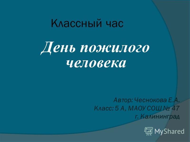 Классный час День пожилого человека Автор: Чеснокова Е.А. Класс: 5 А, МАОУ СОШ 47 г. Калининград
