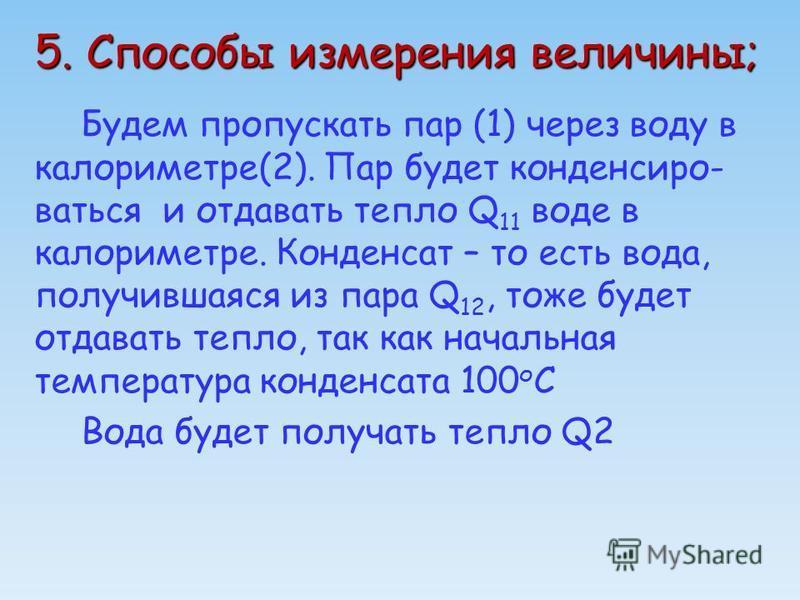 5. Способы измерения величины; Будем пропускать пар (1) через воду в калориметре(2). Пар будет конденсиро- ваться и отдавать тепло Q 11 воде в калориметре. Конденсат – то есть вода, получившаяся из пара Q 12, тоже будет отдавать тепло, так как началь