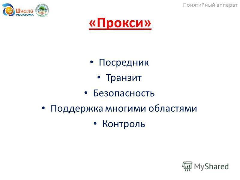 «Прокси» Посредник Транзит Безопасность Поддержка многими областями Контроль Понятийный аппарат