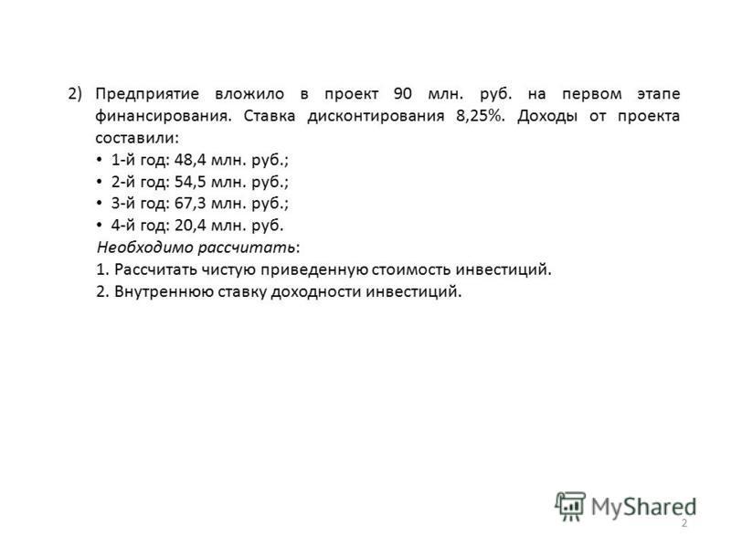 2 2)Предприятие вложило в проект 90 млн. руб. на первом этапе финансирования. Ставка дисконтирования 8,25%. Доходы от проекта составили: 1-й год: 48,4 млн. руб.; 2-й год: 54,5 млн. руб.; 3-й год: 67,3 млн. руб.; 4-й год: 20,4 млн. руб. Необходимо рас